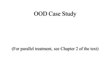 OOD Case Study (For parallel treatment, see Chapter 2 of the text)