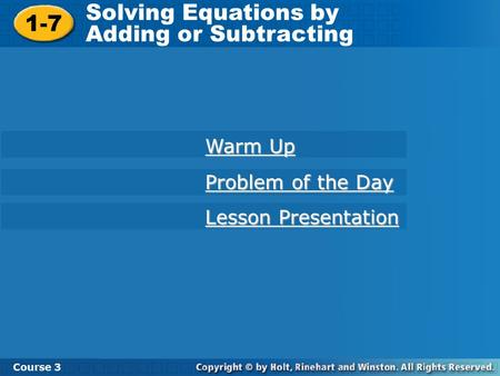 1-7 Solving Equations by Adding or Subtracting Course 3 Warm Up Warm Up Problem of the Day Problem of the Day Lesson Presentation Lesson Presentation.