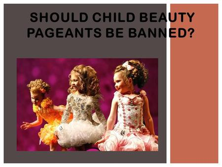SHOULD CHILD BEAUTY PAGEANTS BE BANNED?. BEAUTY PAGEANTS - DEFINITION A child beauty pageant is a beauty contest for children 18 years and younger. Competition.