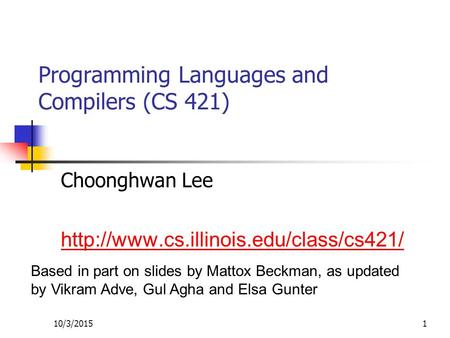 10/3/20151 Programming Languages and Compilers (CS 421) Choonghwan Lee  Based in part on slides by Mattox Beckman,