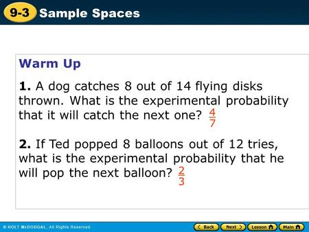 9-3 Sample Spaces Warm Up 1. A dog catches 8 out of 14 flying disks thrown. What is the experimental probability that it will catch the next one? 2. If.