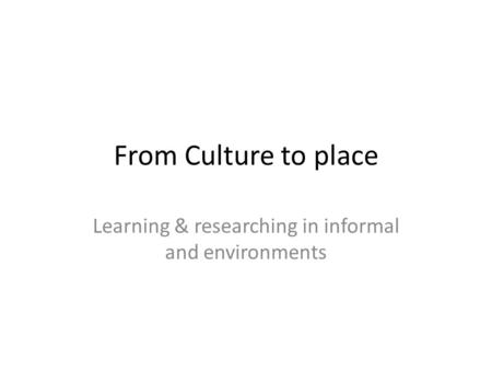 From Culture to place Learning & researching in informal and environments.