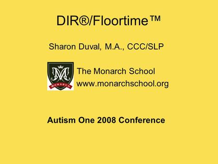 DIR®/Floortime™ Sharon Duval, M.A., CCC/SLP The Monarch School www.monarchschool.org Autism One 2008 Conference.