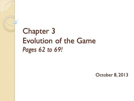 Chapter 3 Evolution of the Game Pages 62 to 69! October 8, 2013.