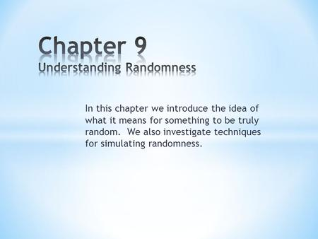 In this chapter we introduce the idea of what it means for something to be truly random. We also investigate techniques for simulating randomness.