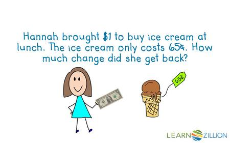 Hannah brought $1 to buy ice cream at lunch. The ice cream only costs 65¢. How much change did she get back?