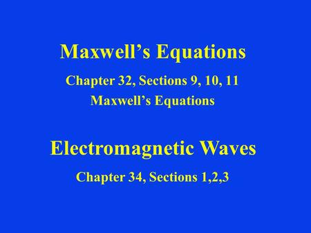 Maxwell's Equations Chapter 32, Sections 9, 10, 11 Maxwell's Equations Electromagnetic Waves Chapter 34, Sections 1,2,3.