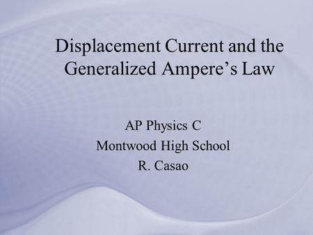 Displacement Current and the Generalized Ampere's Law AP Physics C Montwood High School R. Casao.