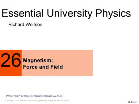 Copyright © 2007 Pearson Education, Inc., publishing as Pearson Addison-Wesley PowerPoint ® Lecture prepared by Richard Wolfson Slide 26-1 26 Magnetism: