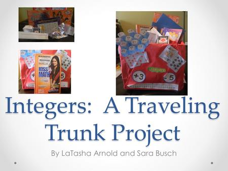 Integers: A Traveling Trunk Project By LaTasha Arnold and Sara Busch.
