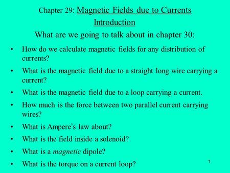 1 Chapter 29: Magnetic Fields due to Currents Introduction What are we going to talk about in chapter 30: How do we calculate magnetic fields for any distribution.