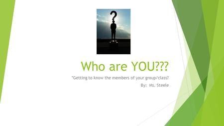 Who are YOU??? *Getting to know the members of your group/class? By: Ms. Steele.