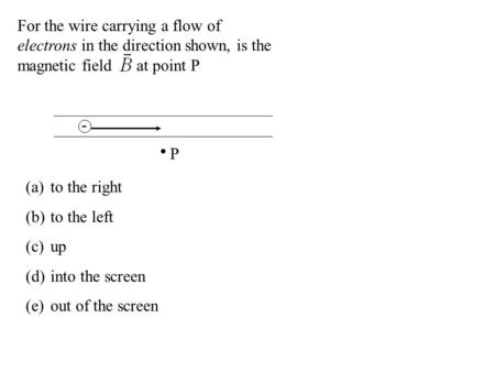 For the wire carrying a flow of electrons in the direction shown, is the magnetic field at point P - P (a)to the right (b)to the left (c)up (d)into the.