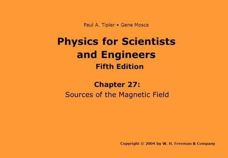Physics for Scientists and Engineers Chapter 27: Sources of the Magnetic Field Copyright © 2004 by W. H. Freeman & Company Paul A. Tipler Gene Mosca Fifth.