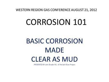 WESTERN REGION GAS CONFERENCE AUGUST 21, 2012 CORROSION 101 BASIC CORROSION MADE CLEAR AS MUD PRESENTED BY John Brodar P.E. of the Salt River Project.