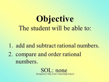 1.add and subtract rational numbers. 2.compare and order rational numbers. SOL: none Objective The student will be able to: Designed by Skip Tyler, Varina.