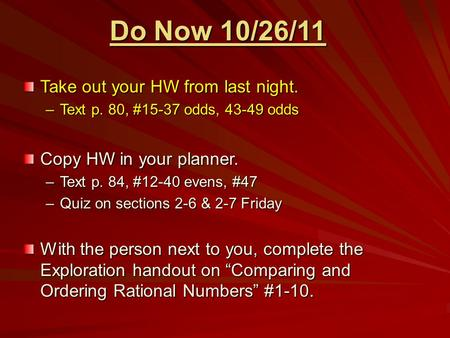 Do Now 10/26/11 Take out your HW from last night. –Text p. 80, #15-37 odds, 43-49 odds Copy HW in your planner. –Text p. 84, #12-40 evens, #47 –Quiz on.