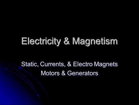 Electricity & Magnetism Static, Currents, & Electro Magnets Motors & Generators.
