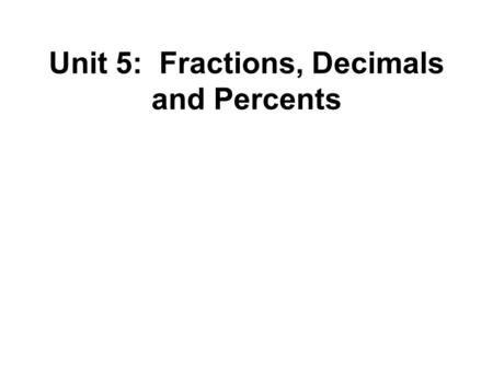 Unit 5: Fractions, Decimals and Percents. Numerator Denominator The number of parts you are using The number of equal parts into which the whole is divided.