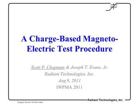 Magneto-Electric Test Procedure A Charge-Based Magneto- Electric Test Procedure Scott P. Chapman & Joseph T. Evans, Jr. Radiant Technologies, Inc. Aug.