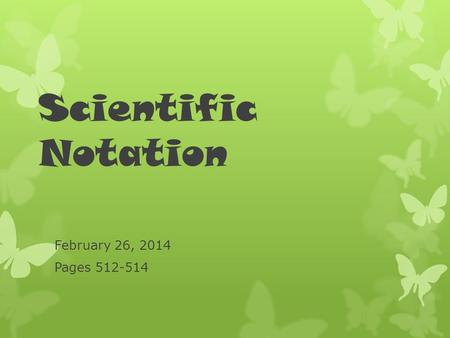 Scientific Notation February 26, 2014 Pages 512-514.