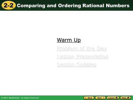 2-2 Comparing and Ordering Rational Numbers Warm Up Warm Up Lesson Presentation Lesson Presentation Problem of the Day Problem of the Day Lesson Quizzes.