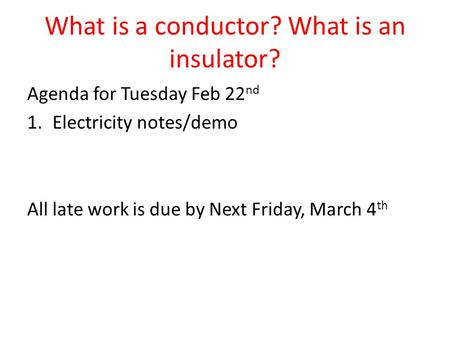 What is a conductor? What is an insulator? Agenda for Tuesday Feb 22 nd 1.Electricity notes/demo All late work is due by Next Friday, March 4 th.