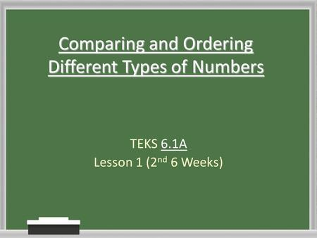 Comparing and Ordering Different Types of Numbers TEKS 6.1A Lesson 1 (2 nd 6 Weeks)
