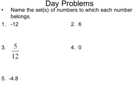 Day Problems Name the set(s) of numbers to which each number belongs. 1.-122. 6 3. 4. 0 5. -4.8.