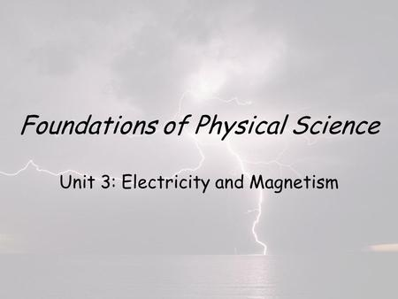 Foundations of Physical Science Unit 3: Electricity and Magnetism.