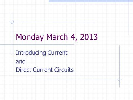 Monday March 4, 2013 Introducing Current and Direct Current Circuits.