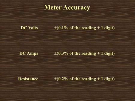 Meter Accuracy DC Volts  0.1% of the reading + 1 digit) DC Amps  0.3% of the reading + 1 digit) Resistance  0.2% of the reading + 1 digit)