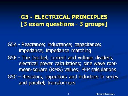 Electrical Principles 1 1 G5 - ELECTRICAL PRINCIPLES [3 exam questions - 3 groups] G5A - Reactance; inductance; capacitance; impedance; impedance matching.