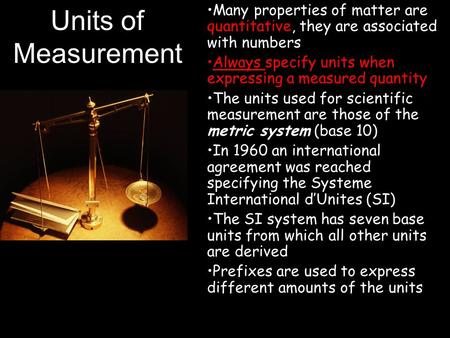 Units of Measurement Many properties of matter are quantitative, they are associated with numbers Always specify units when expressing a measured quantity.