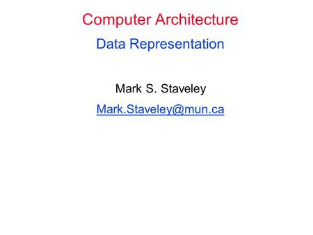 Computer Architecture Data Representation Mark S. Staveley