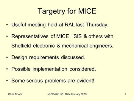 Chris BoothMICE-UK I.C. 16th January 20031 Useful meeting held at RAL last Thursday. Representatives of MICE, ISIS & others with Sheffield electronic &