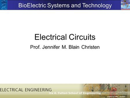 Electrical Circuits Prof. Jennifer M. Blain Christen BioElectric Systems and Technology.