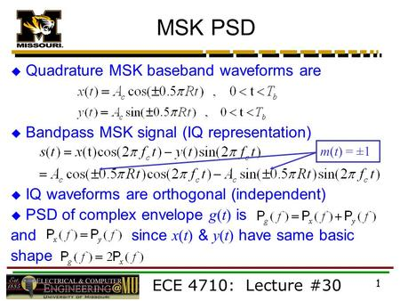 ECE 4710: Lecture #30 1 MSK PSD  Quadrature MSK baseband waveforms are  Bandpass MSK signal (IQ representation)  IQ waveforms are orthogonal (independent)