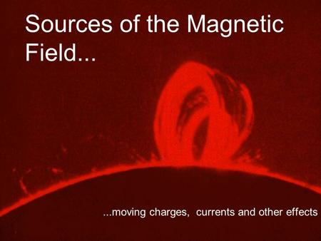 Sources of the Magnetic Field......moving charges, currents and other effects.
