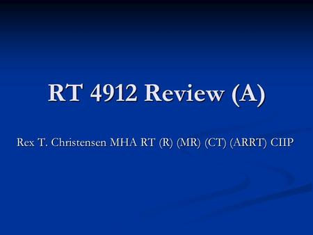 RT 4912 Review (A) Rex T. Christensen MHA RT (R) (MR) (CT) (ARRT) CIIP.