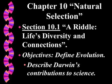 "Chapter 10 ""Natural Selection"" w Section 10.1 ""A Riddle: Life's Diversity and Connections"". w Objectives: Define Evolution. Describe Darwin's contributions."