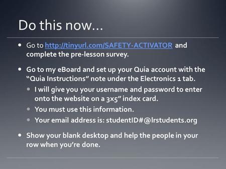 Do this now… Go to  and complete the pre-lesson survey.http://tinyurl.com/SAFETY-ACTIVATOR Go to my eBoard and set up.