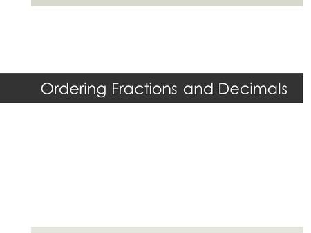 Ordering Fractions and Decimals. Steps:  Change all decimals to fractions by dividing  Write all decimals vertically aligning the decimal  Begin comparing.