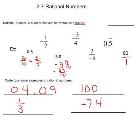 2-7 Rational Numbers Rational Number- A number that can be written as a fraction Ex: 0.6 90 -3.9 Write four more examples of rational numbers.