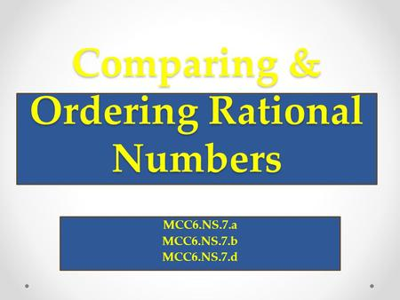 Comparing & Ordering Rational Numbers MCC6.NS.7.a MCC6.NS.7.b MCC6.NS.7.d.