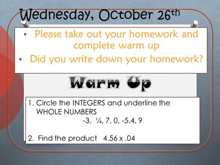 Wednesday, October 26 th Please take out your homework and complete warm up Did you write down your homework? 1.Circle the INTEGERS and underline the WHOLE.