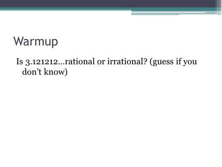 Warmup Is 3.121212…rational or irrational? (guess if you don't know)