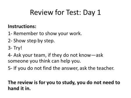 Review for Test: Day 1 Instructions: 1- Remember to show your work. 2- Show step by step. 3- Try! 4- Ask your team, if they do not know—ask someone you.