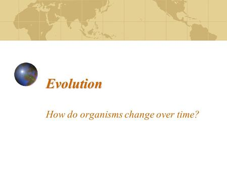 Evolution Evolution How do organisms change over time?