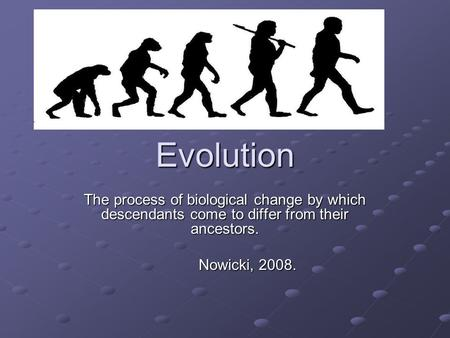 Evolution The process of biological change by which descendants come to differ from their ancestors. Nowicki, 2008.
